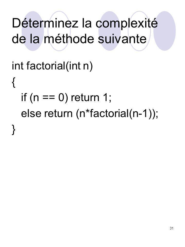 31 Déterminez la complexité de la méthode suivante int factorial(int n) { if (n == 0) return 1; else return (n*factorial(n-1)); }
