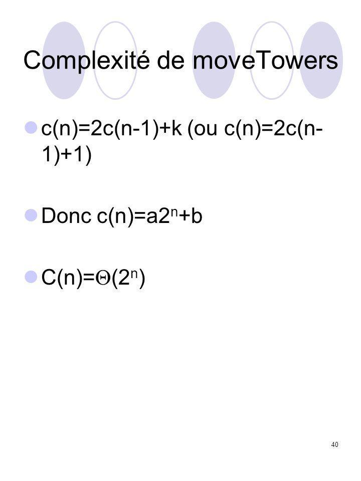 40 Complexité de moveTowers c(n)=2c(n-1)+k (ou c(n)=2c(n- 1)+1) Donc c(n)=a2 n +b C(n)=  (2 n )