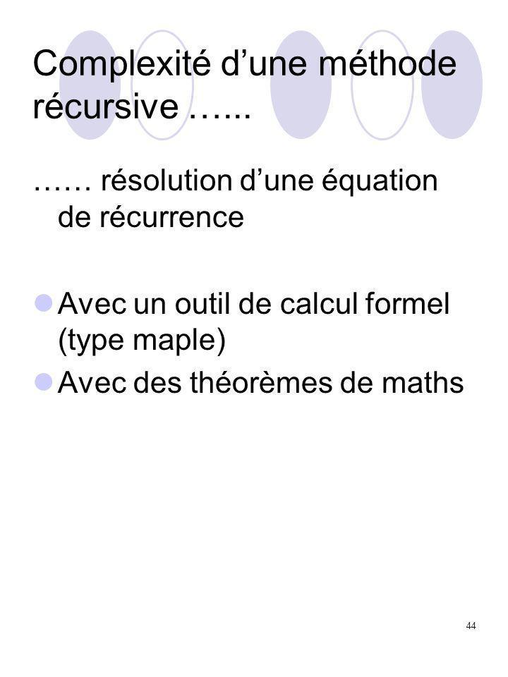 44 Complexité d'une méthode récursive …... …… résolution d'une équation de récurrence Avec un outil de calcul formel (type maple) Avec des théorèmes d