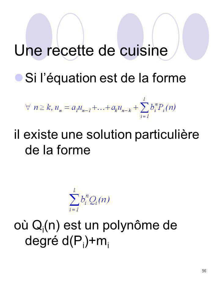 56 Une recette de cuisine Si l'équation est de la forme il existe une solution particulière de la forme où Q i (n) est un polynôme de degré d(P i )+m