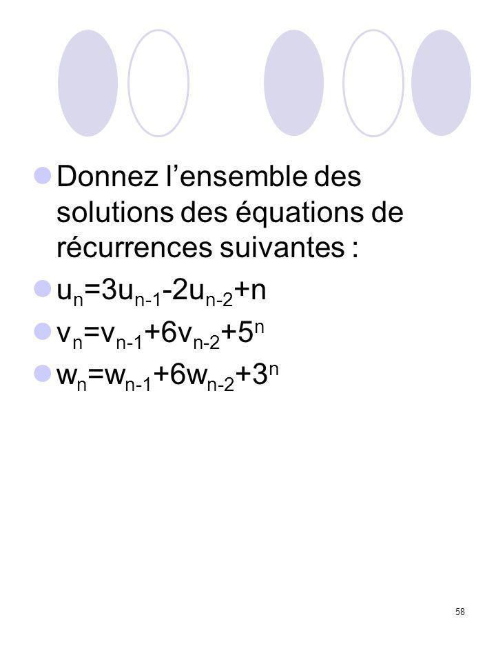 58 Donnez l'ensemble des solutions des équations de récurrences suivantes : u n =3u n-1 -2u n-2 +n v n =v n-1 +6v n-2 +5 n w n =w n-1 +6w n-2 +3 n