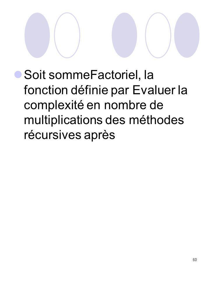 60 Soit sommeFactoriel, la fonction définie par Evaluer la complexité en nombre de multiplications des méthodes récursives après