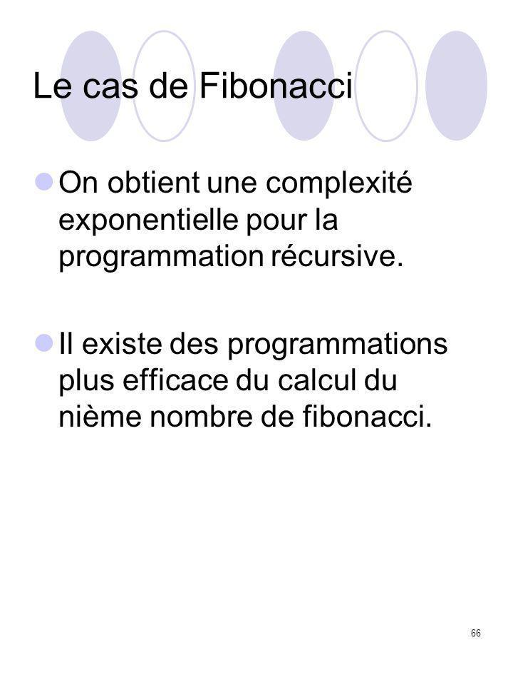 66 Le cas de Fibonacci On obtient une complexité exponentielle pour la programmation récursive. Il existe des programmations plus efficace du calcul d
