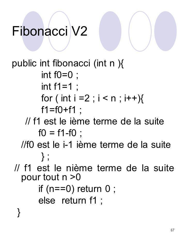 67 Fibonacci V2 public int fibonacci (int n ){ int f0=0 ; int f1=1 ; for ( int i =2 ; i < n ; i++){ f1=f0+f1 ; // f1 est le ième terme de la suite f0