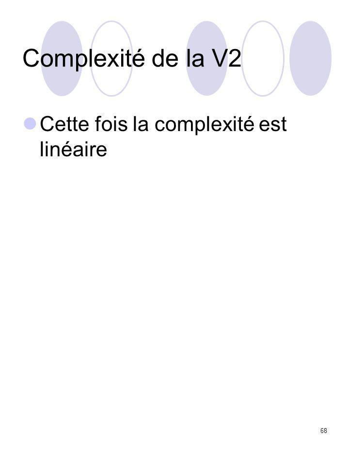 68 Complexité de la V2 Cette fois la complexité est linéaire