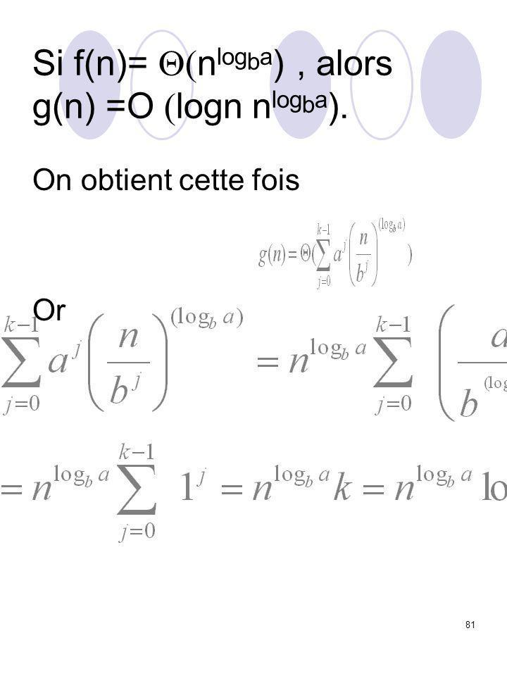 81 Si f(n)=  n log b a ), alors g(n) =O  logn  n log b a ). On obtient cette fois Or