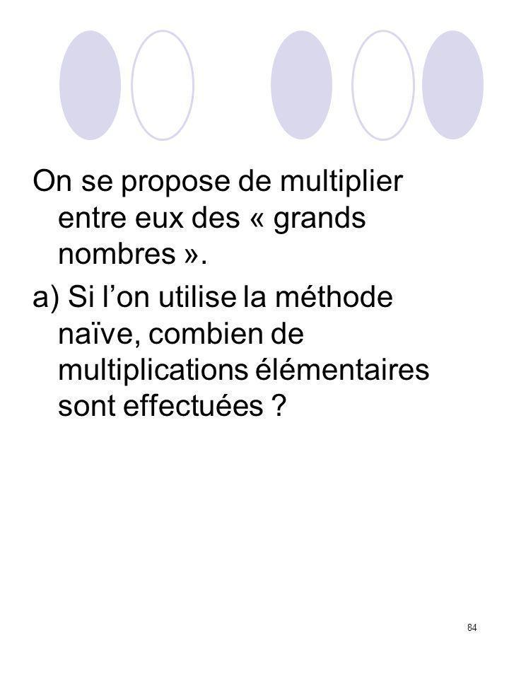 84 On se propose de multiplier entre eux des « grands nombres ». a) Si l'on utilise la méthode naïve, combien de multiplications élémentaires sont eff