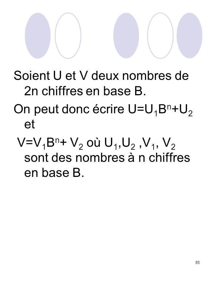 85 Soient U et V deux nombres de 2n chiffres en base B. On peut donc écrire U=U 1 B n +U 2 et V=V 1 B n + V 2 où U 1,U 2,V 1, V 2 sont des nombres à n