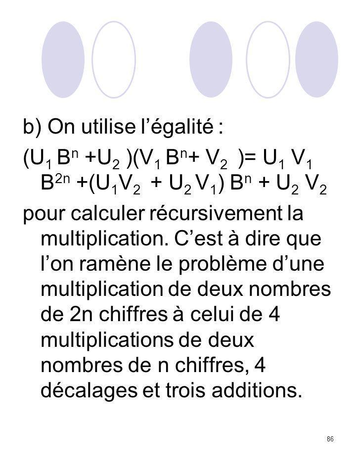 86 b) On utilise l'égalité : (U 1 B n +U 2 )(V 1 B n + V 2 )= U 1 V 1 B 2n +(U 1 V 2 + U 2 V 1 ) B n + U 2 V 2 pour calculer récursivement la multipli