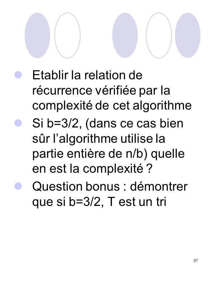 97 Etablir la relation de récurrence vérifiée par la complexité de cet algorithme Si b=3/2, (dans ce cas bien sûr l'algorithme utilise la partie entiè