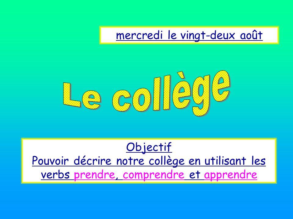 mercredi le vingt-deux août Objectif Pouvoir décrire notre collège en utilisant les verbs prendre, comprendre et apprendre