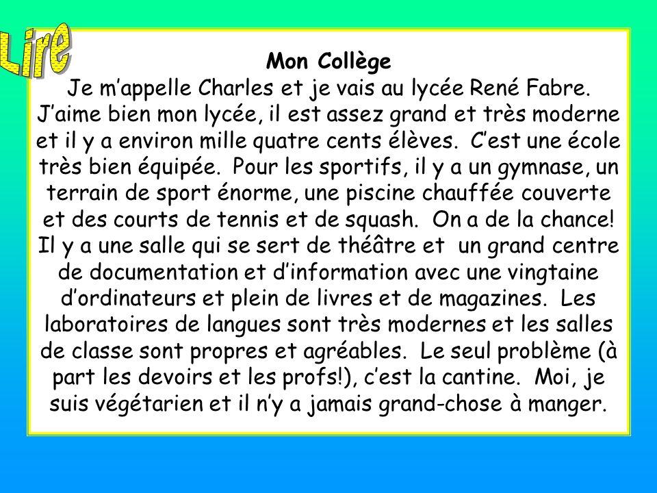 Mon Collège Je m'appelle Charles et je vais au lycée René Fabre. J'aime bien mon lycée, il est assez grand et très moderne et il y a environ mille qua