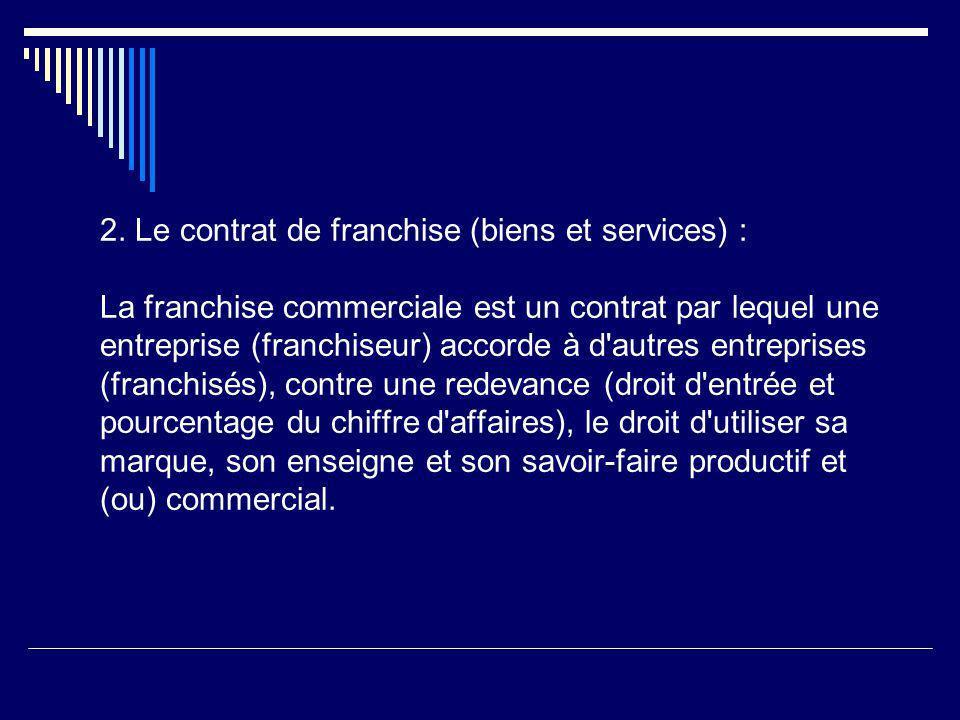2. Le contrat de franchise (biens et services) : La franchise commerciale est un contrat par lequel une entreprise (franchiseur) accorde à d'autres en