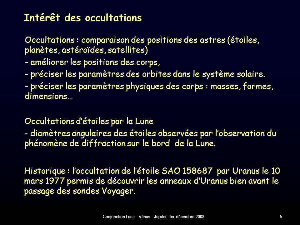 Conjonction Lune - Vénus - Jupiter 1er décembre 200816 A observer 1 – conjonctions - rapprochement - Lune : phase, lumière cendrée, cratères, mers, etc - Vénus : forme - Jupiter : satellites - direction - champ - moment du rapprochement maximum 3 – objets 2 – occultation - direction (Lune) - champ : voir un peu plus que la Lune - moments d'immersion et d'émersion - positions de Vénus à l'immersion et à l'émersion attention aux coordonnées employées