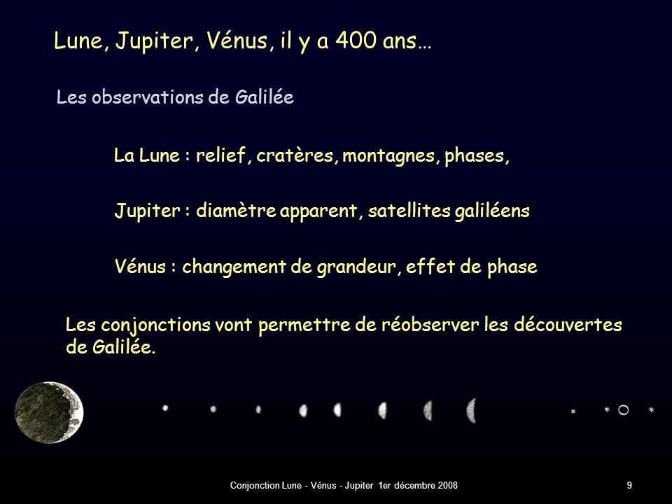 Conjonction Lune - Vénus - Jupiter 1er décembre 20089 Lune, Jupiter, Vénus, il y a 400 ans… Les observations de Galilée La Lune : relief, cratères, montagnes, phases, Jupiter : diamètre apparent, satellites galiléens Vénus : changement de grandeur, effet de phase Les conjonctions vont permettre de réobserver les découvertes de Galilée.