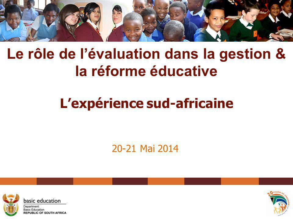 20-21 Mai 2014 Le rôle de l'évaluation dans la gestion & la réforme éducative L'expérience sud-africaine