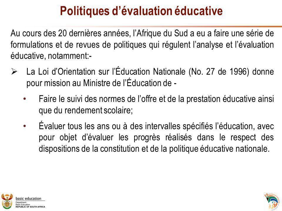 Politiques d'évaluation éducative Au cours des 20 dernières années, l'Afrique du Sud a eu a faire une série de formulations et de revues de politiques qui régulent l'analyse et l'évaluation éducative, notamment:-  La Loi d'Orientation sur l'Éducation Nationale (No.