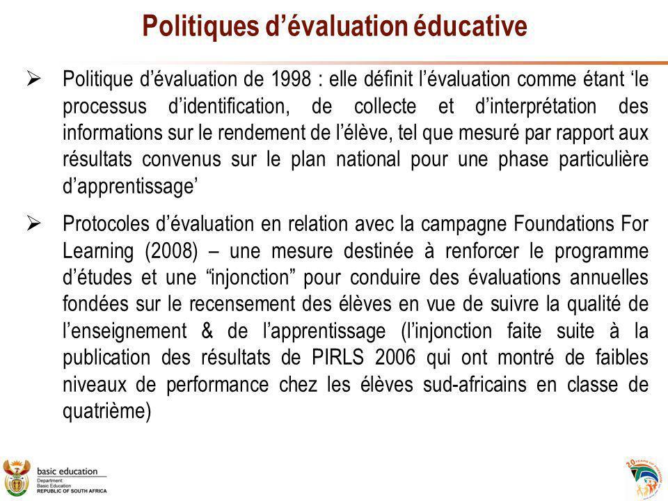 Politiques d'évaluation éducative  Politique d'évaluation de 1998 : elle définit l'évaluation comme étant 'le processus d'identification, de collecte et d'interprétation des informations sur le rendement de l'élève, tel que mesuré par rapport aux résultats convenus sur le plan national pour une phase particulière d'apprentissage'  Protocoles d'évaluation en relation avec la campagne Foundations For Learning (2008) – une mesure destinée à renforcer le programme d'études et une injonction pour conduire des évaluations annuelles fondées sur le recensement des élèves en vue de suivre la qualité de l'enseignement & de l'apprentissage (l'injonction faite suite à la publication des résultats de PIRLS 2006 qui ont montré de faibles niveaux de performance chez les élèves sud-africains en classe de quatrième)