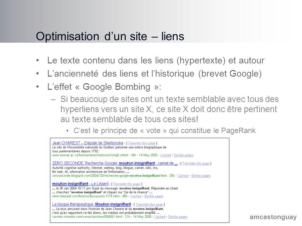 amcastonguay Optimisation d'un site – liens Le texte contenu dans les liens (hypertexte) et autour L'ancienneté des liens et l'historique (brevet Google) L'effet « Google Bombing »: –Si beaucoup de sites ont un texte semblable avec tous des hyperliens vers un site X, ce site X doit donc être pertinent au texte semblable de tous ces sites.