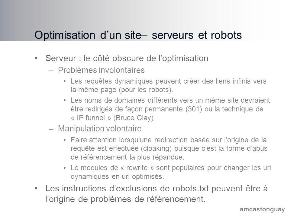amcastonguay Optimisation d'un site– serveurs et robots Serveur : le côté obscure de l'optimisation –Problèmes involontaires Les requêtes dynamiques peuvent créer des liens infinis vers la même page (pour les robots).