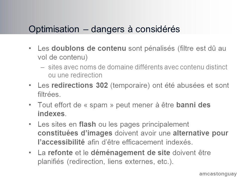 amcastonguay Optimisation – dangers à considérés Les doublons de contenu sont pénalisés (filtre est dû au vol de contenu) –sites avec noms de domaine différents avec contenu distinct ou une redirection Les redirections 302 (temporaire) ont été abusées et sont filtrées.