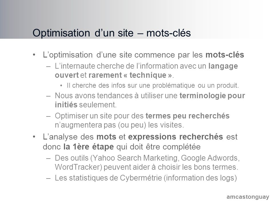 amcastonguay Optimisation d'un site – mots-clés L'optimisation d'une site commence par les mots-clés –L'internaute cherche de l'information avec un langage ouvert et rarement « technique ».