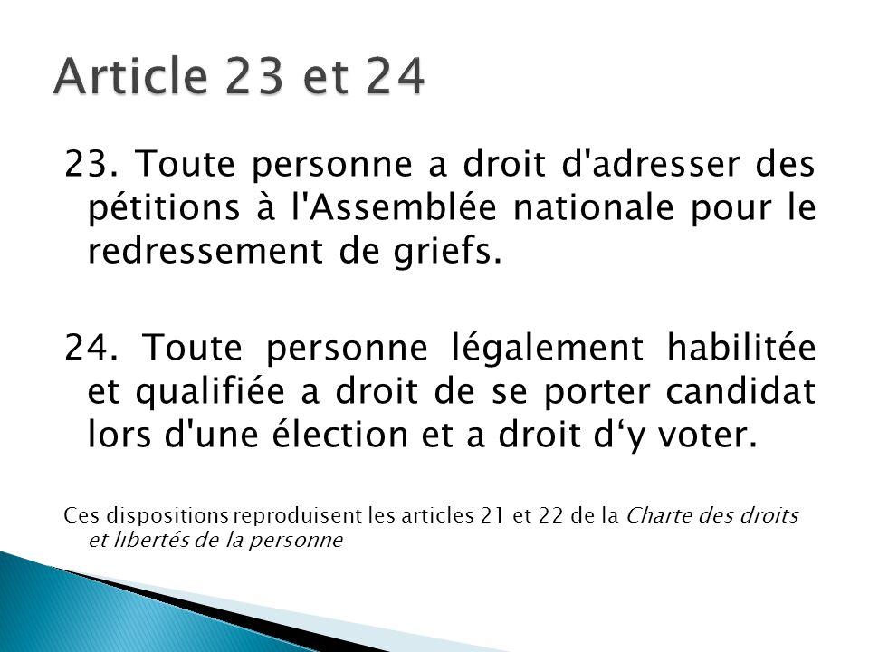 23. Toute personne a droit d'adresser des pétitions à l'Assemblée nationale pour le redressement de griefs. 24. Toute personne légalement habilitée et