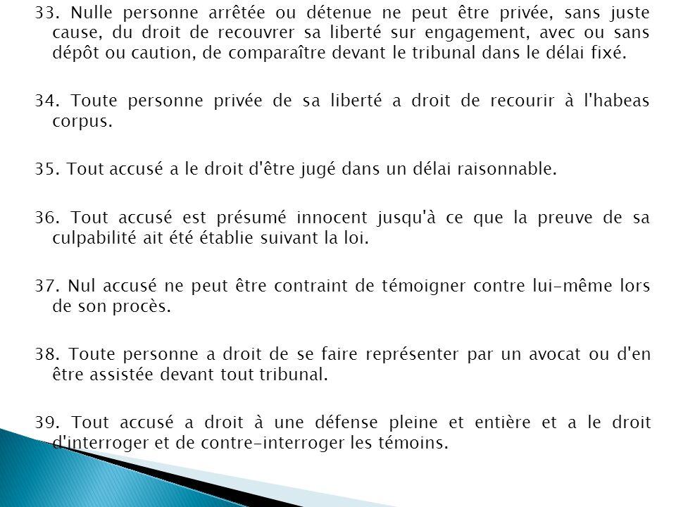 33. Nulle personne arrêtée ou détenue ne peut être privée, sans juste cause, du droit de recouvrer sa liberté sur engagement, avec ou sans dépôt ou ca