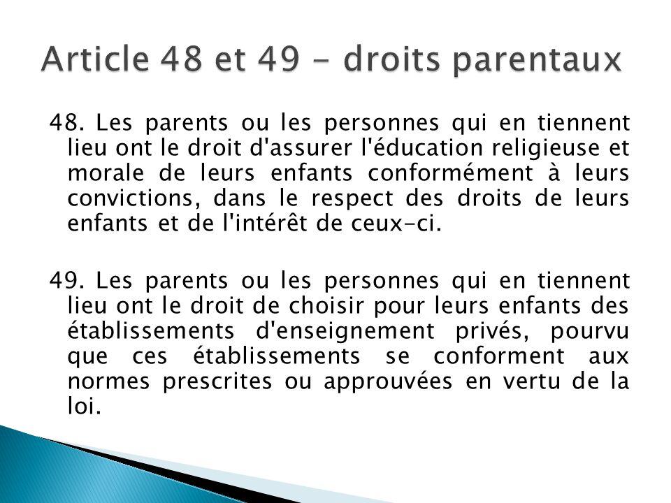 48. Les parents ou les personnes qui en tiennent lieu ont le droit d'assurer l'éducation religieuse et morale de leurs enfants conformément à leurs co