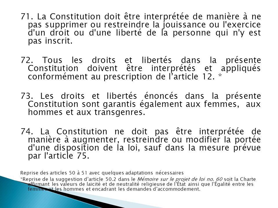71. La Constitution doit être interprétée de manière à ne pas supprimer ou restreindre la jouissance ou l'exercice d'un droit ou d'une liberté de la p