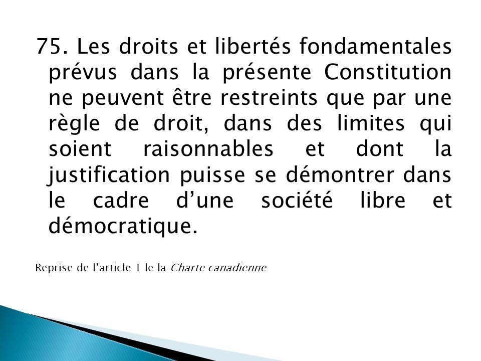 75. Les droits et libertés fondamentales prévus dans la présente Constitution ne peuvent être restreints que par une règle de droit, dans des limites