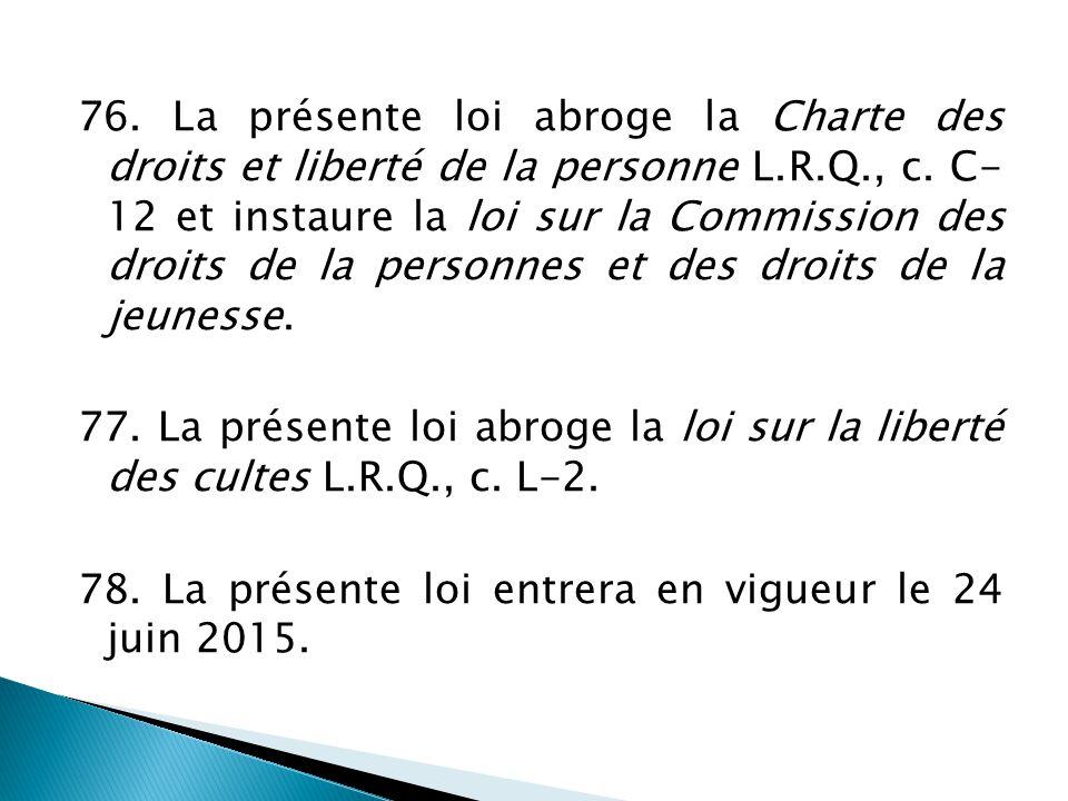 76. La présente loi abroge la Charte des droits et liberté de la personne L.R.Q., c. C- 12 et instaure la loi sur la Commission des droits de la perso