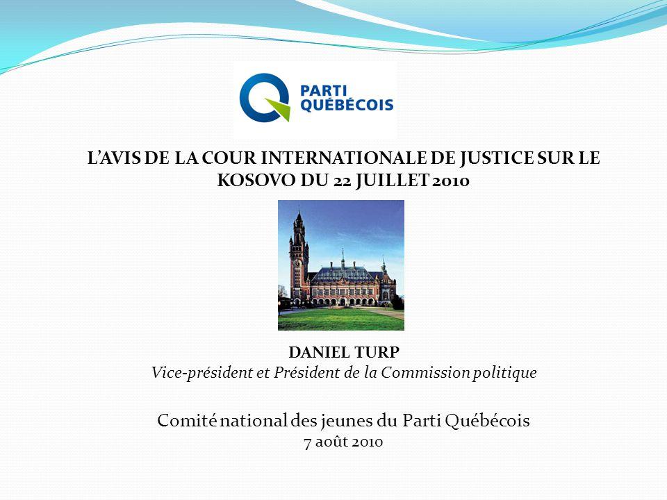 L'AVIS DE LA COUR INTERNATIONALE DE JUSTICE SUR LE KOSOVO DU 22 JUILLET 2010 DANIEL TURP Vice-président et Président de la Commission politique Comité