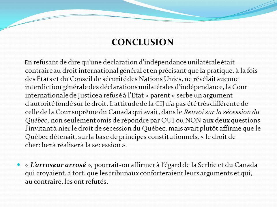 CONCLUSION E n refusant de dire qu'une déclaration d'indépendance unilatérale était contraire au droit international général et en précisant que la pr