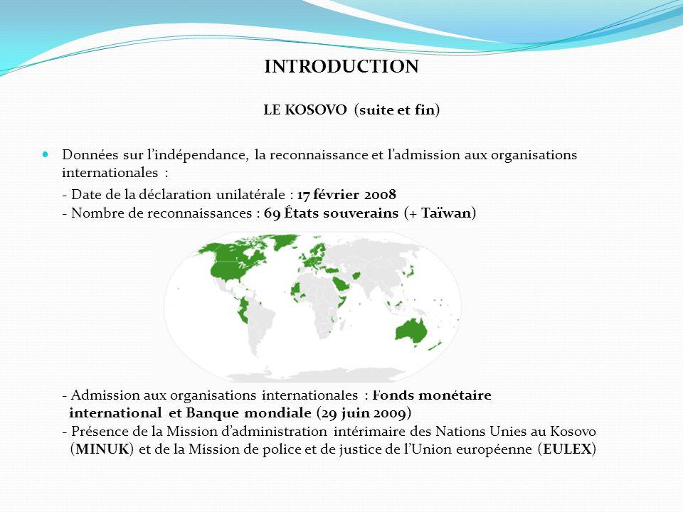 INTRODUCTION LE KOSOVO (suite et fin) Données sur l'indépendance, la reconnaissance et l'admission aux organisations internationales : - Date de la dé