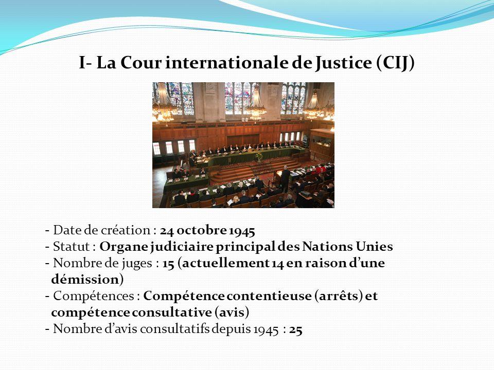I- La Cour internationale de Justice (CIJ) - Date de création : 24 octobre 1945 - Statut : Organe judiciaire principal des Nations Unies - Nombre de j