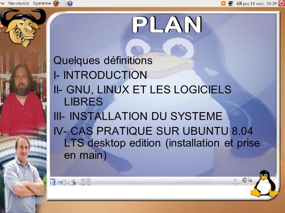 Quelques définitions I- INTRODUCTION II- GNU, LINUX ET LES LOGICIELS LIBRES III- INSTALLATION DU SYSTEME IV- CAS PRATIQUE SUR UBUNTU 8.04 LTS desktop