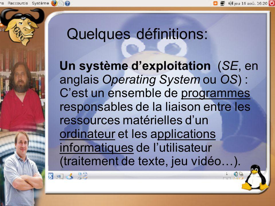 Quelques définitions: Un système d'exploitation (SE, en anglais Operating System ou OS) : C'est un ensemble de programmes responsables de la liaison e