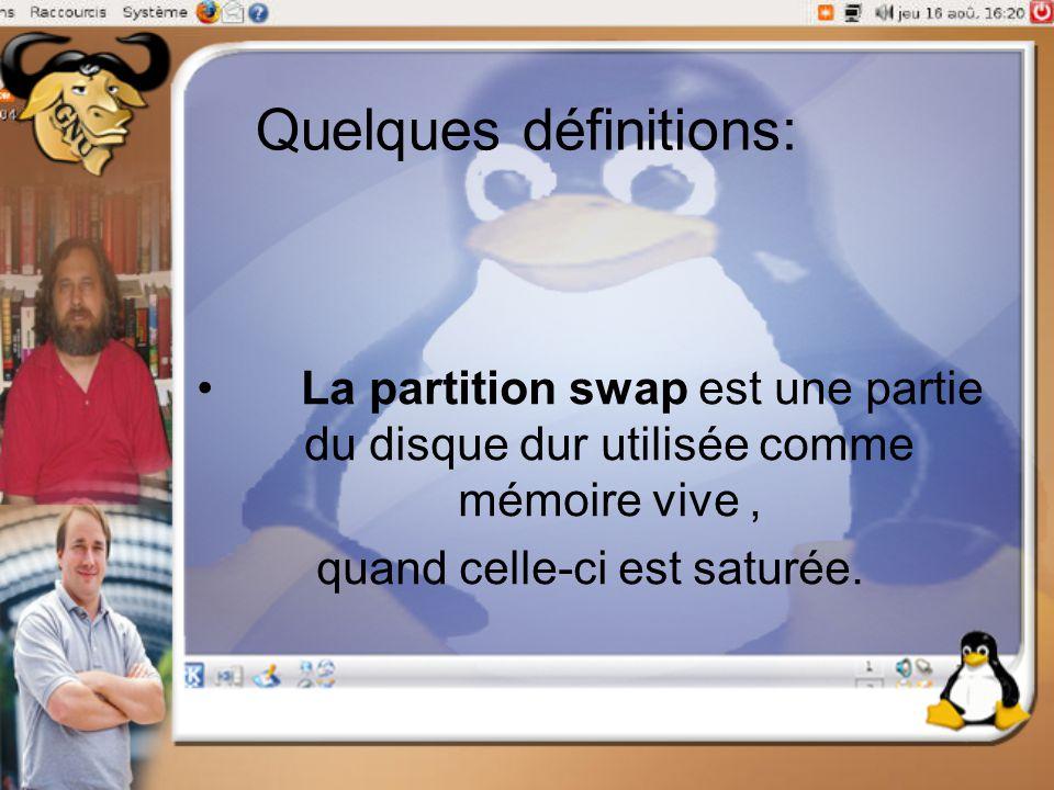 Quelques définitions: La partition swap est une partie du disque dur utilisée comme mémoire vive, quand celle-ci est saturée.