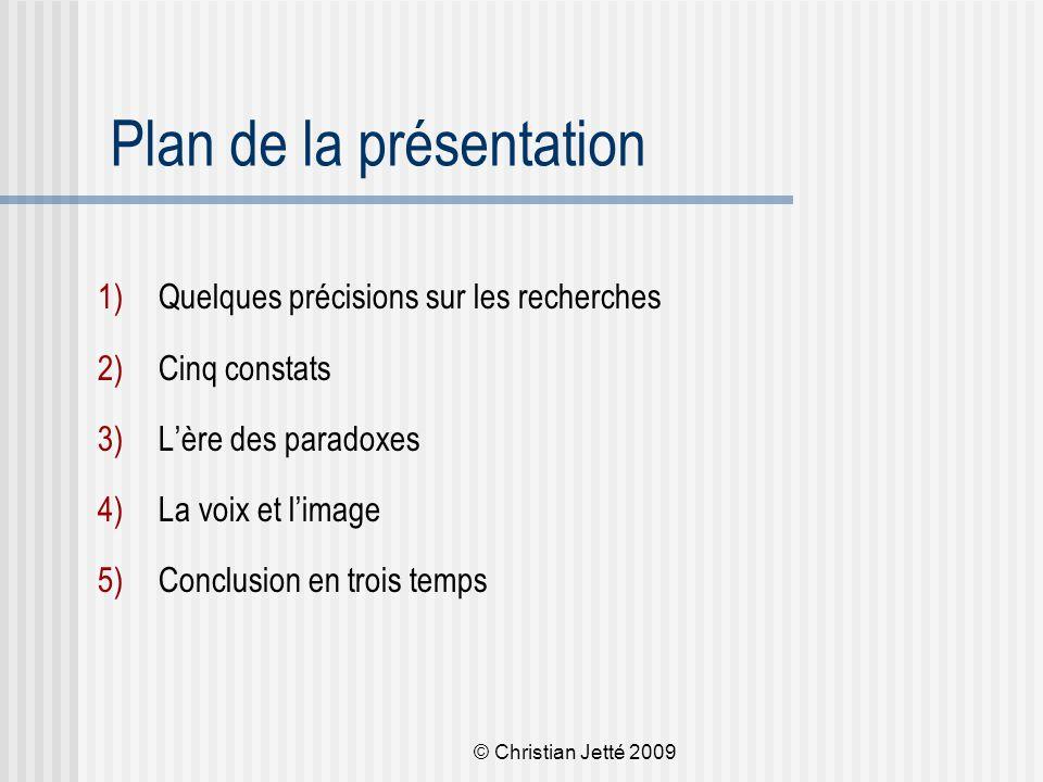 © Christian Jetté 2009 Plan de la présentation 1)Quelques précisions sur les recherches 2)Cinq constats 3)L'ère des paradoxes 4)La voix et l'image 5)Conclusion en trois temps