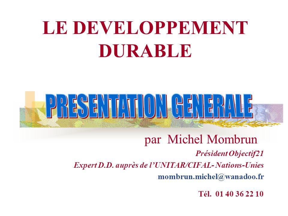 LE DEVELOPPEMENT DURABLE par Michel Mombrun Président Objectif21 Expert D.D. auprès de l'UNITAR/CIFAL- Nations-Unies mombrun.michel@wanadoo.fr Tél. 01