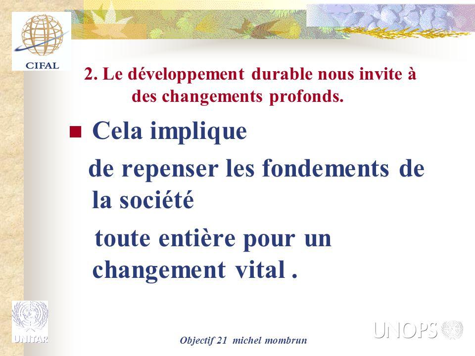 Objectif 21 michel mombrun 2. Le développement durable nous invite à des changements profonds. Cela implique de repenser les fondements de la société