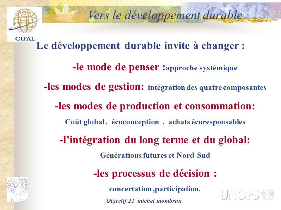 Objectif 21 michel mombrun Le développement durable invite à changer : -le mode de penser : approche systémique -les modes de gestion: intégration des