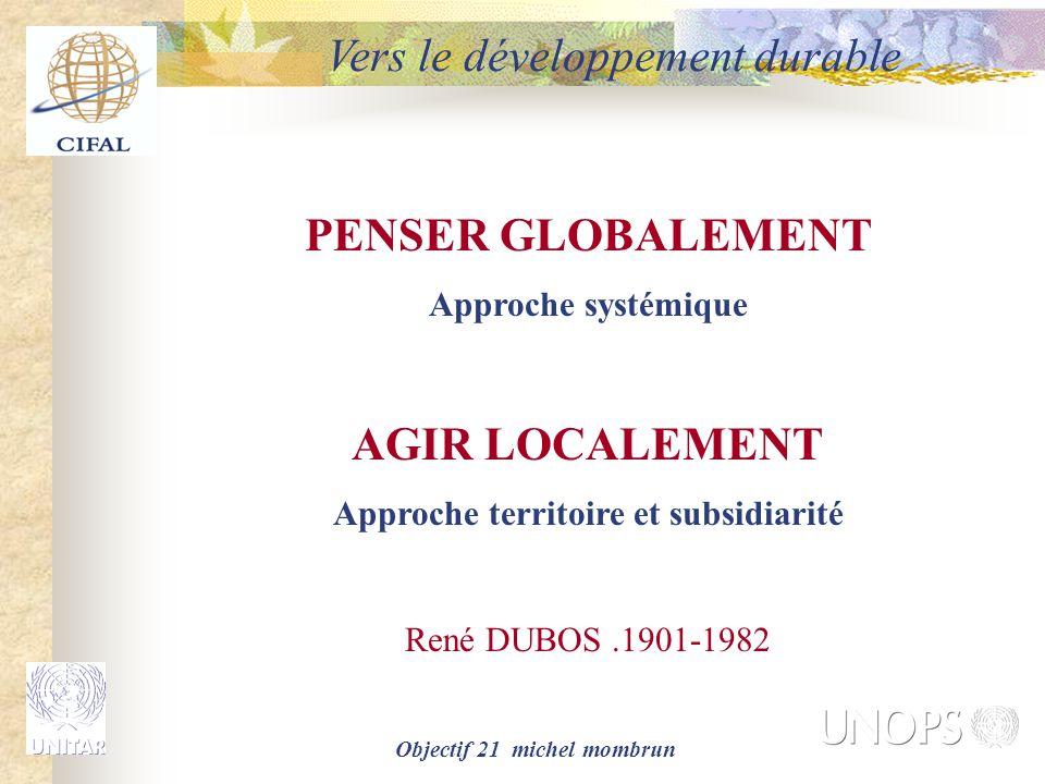 Objectif 21 michel mombrun PENSER GLOBALEMENT Approche systémique AGIR LOCALEMENT Approche territoire et subsidiarité René DUBOS.1901-1982 Vers le dév