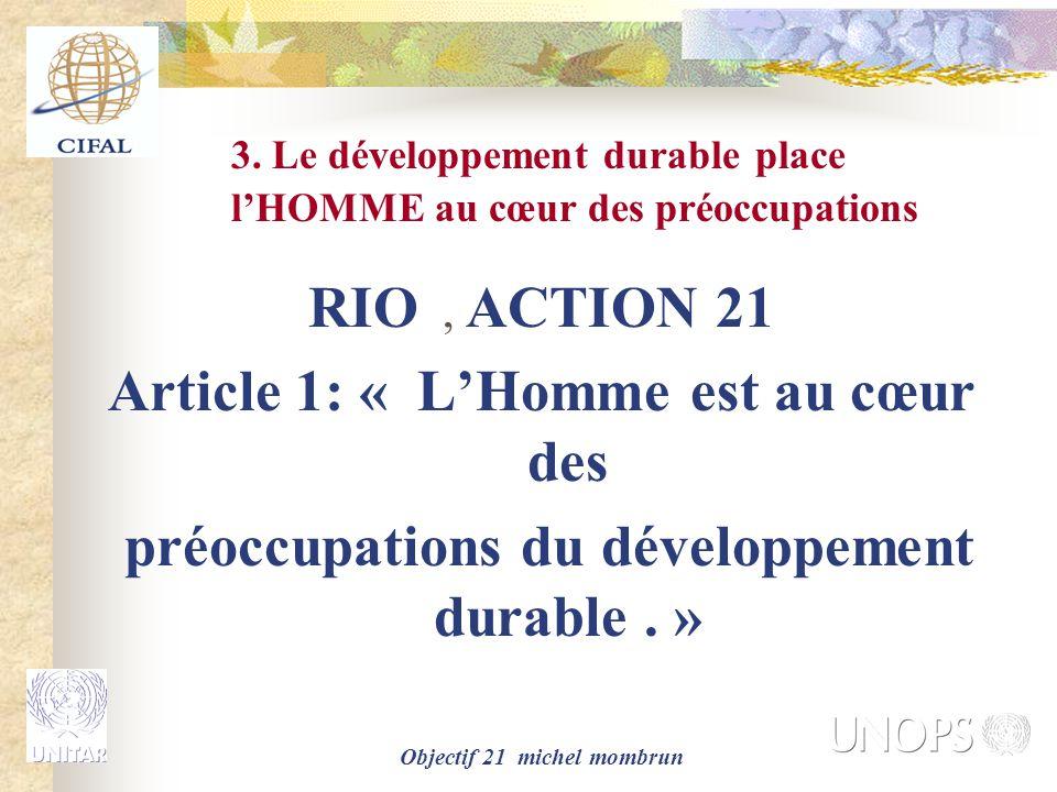 Objectif 21 michel mombrun 3. Le développement durable place l'HOMME au cœur des préoccupations RIO, ACTION 21 Article 1: « L'Homme est au cœur des pr