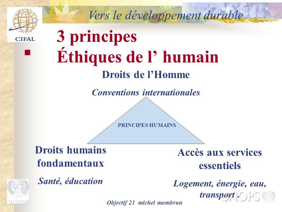 Objectif 21 michel mombrun 3 principes Éthiques de l' humain Droits humains fondamentaux Santé, éducation Droits de l'Homme Conventions internationales Accès aux services essentiels Logement, énergie, eau, transport.