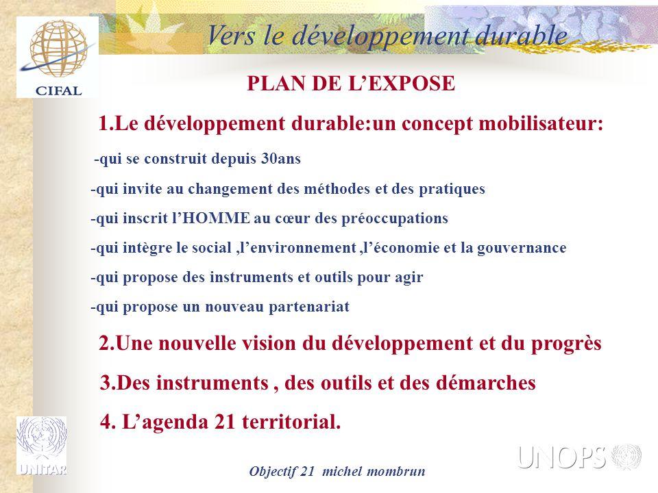 Objectif 21 michel mombrun Vers le développement durable PLAN DE L'EXPOSE 1.Le développement durable:un concept mobilisateur: -qui se construit depuis 30ans -qui invite au changement des méthodes et des pratiques -qui inscrit l'HOMME au cœur des préoccupations -qui intègre le social,l'environnement,l'économie et la gouvernance -qui propose des instruments et outils pour agir -qui propose un nouveau partenariat 2.Une nouvelle vision du développement et du progrès 3.Des instruments, des outils et des démarches 4.