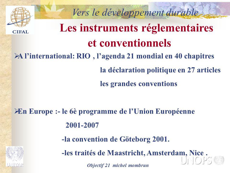 Objectif 21 michel mombrun Les instruments réglementaires et conventionnels  A l'international: RIO, l'agenda 21 mondial en 40 chapitres la déclaration politique en 27 articles les grandes conventions  En Europe :- le 6è programme de l'Union Européenne 2001-2007 -la convention de Göteborg 2001.