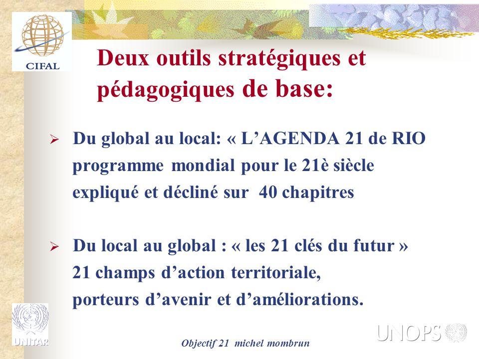 Objectif 21 michel mombrun Deux outils stratégiques et pédagogiques de base:  Du global au local: « L'AGENDA 21 de RIO programme mondial pour le 21è siècle expliqué et décliné sur 40 chapitres  Du local au global : « les 21 clés du futur » 21 champs d'action territoriale, porteurs d'avenir et d'améliorations.