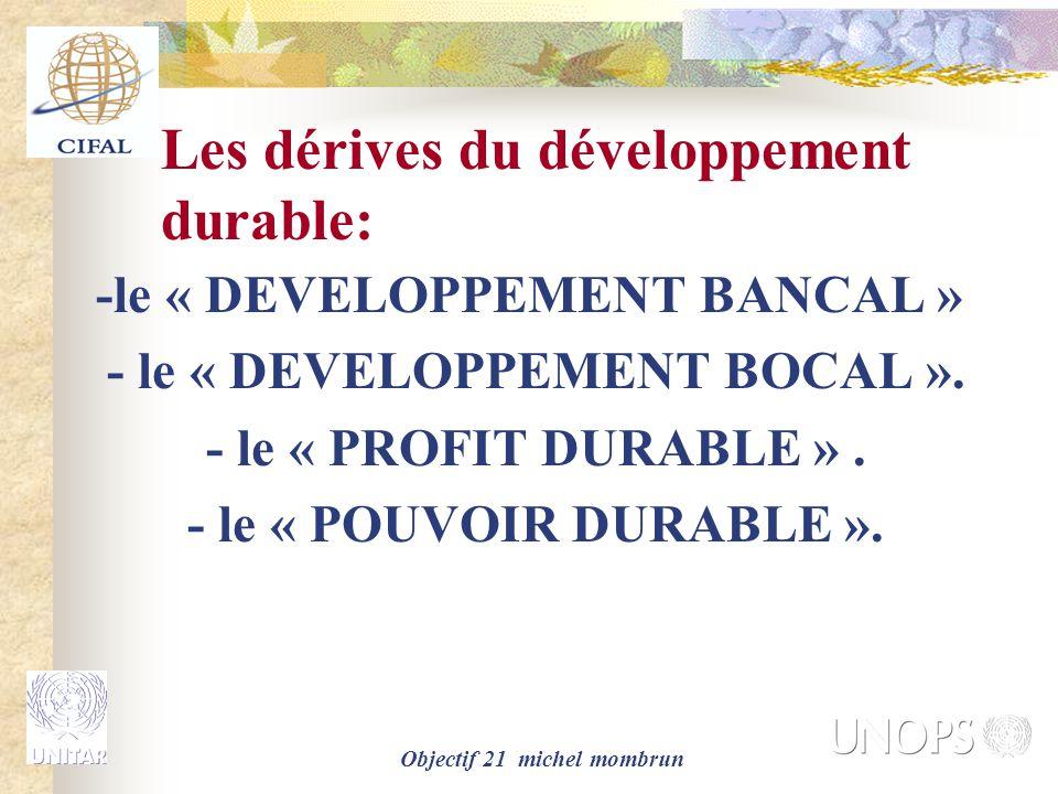 Objectif 21 michel mombrun Les dérives du développement durable: -le « DEVELOPPEMENT BANCAL » - le « DEVELOPPEMENT BOCAL ». - le « PROFIT DURABLE ». -
